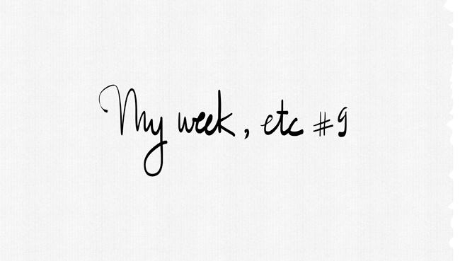 My Week, Etc.#9